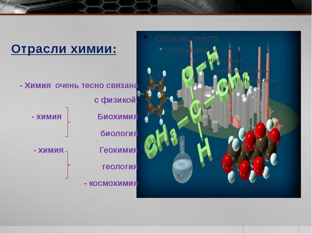 Отрасли химии: - Химия очень тесно связана с физикой. - химия Биохимия биолог...