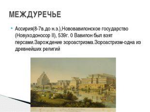 Ассирия(8-7в.до н.э.),Нововавилонское государство (Новуходоносор II), 539г. 0