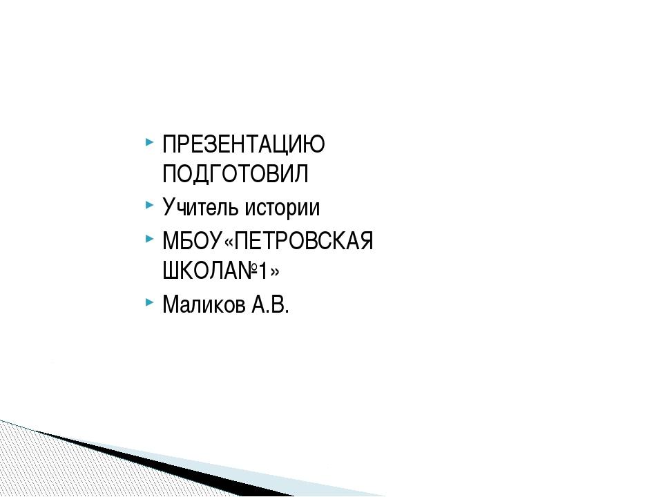ПРЕЗЕНТАЦИЮ ПОДГОТОВИЛ Учитель истории МБОУ«ПЕТРОВСКАЯ ШКОЛА№1» Маликов А.В.