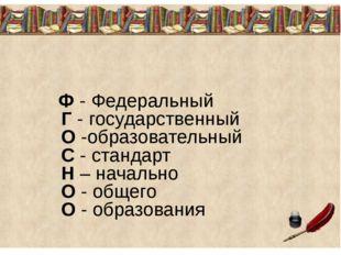 Ф - Федеральный Г - государственный О -образовательный С - стандарт Н – нача
