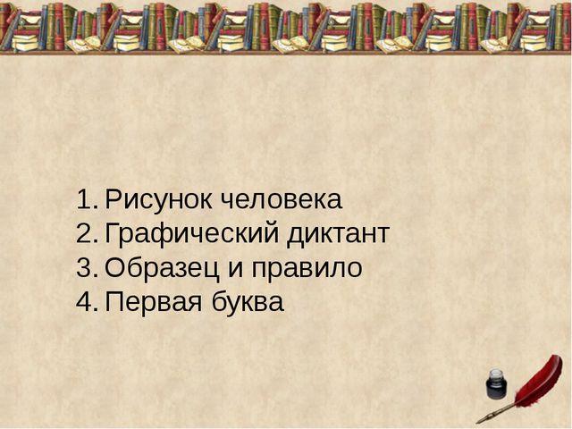 1.Рисунок человека 2.Графический диктант 3.Образец и правило 4.Первая буква