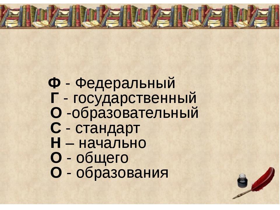 Ф - Федеральный Г - государственный О -образовательный С - стандарт Н – нача...