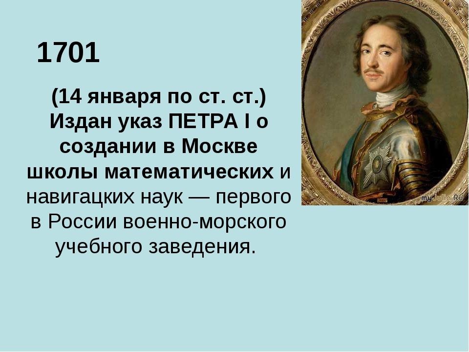 1701 (14 января по ст. ст.) Издан указ ПЕТРА I о создании в Москве школы мате...