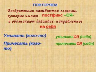ПОВТОРЯЕМ Возвратными называются глаголы, которые имеют постфикс –СЯ- и обозн