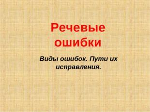 Речевые ошибки Виды ошибок. Пути их исправления.