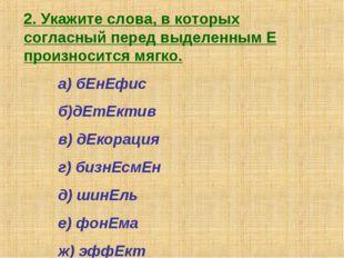 2. Укажите слова, в которых согласный перед выделенным Е произносится мягко.