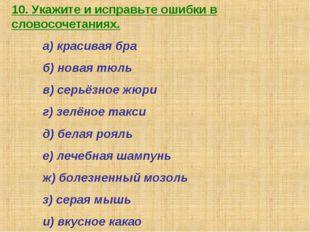 10. Укажите и исправьте ошибки в словосочетаниях. а) красивая бра б) новая