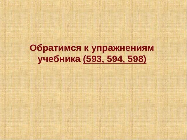 Обратимся к упражнениям учебника (593, 594, 598)