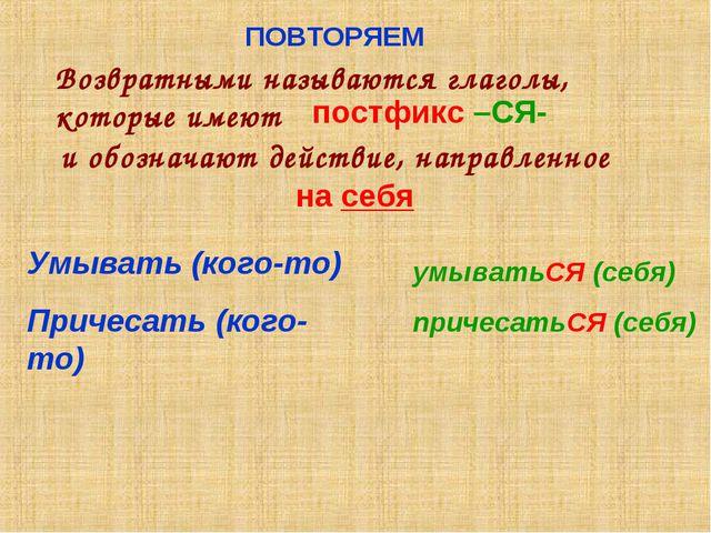 ПОВТОРЯЕМ Возвратными называются глаголы, которые имеют постфикс –СЯ- и обозн...