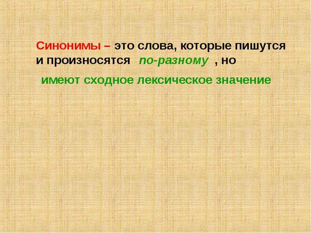 Синонимы – это слова, которые пишутся и произносятся , но по-разному имеют сх...