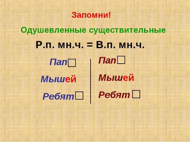 Запомни! Одушевленные существительные Р.п. мн.ч. = В.п. мн.ч. Пап Мышей Ребят...