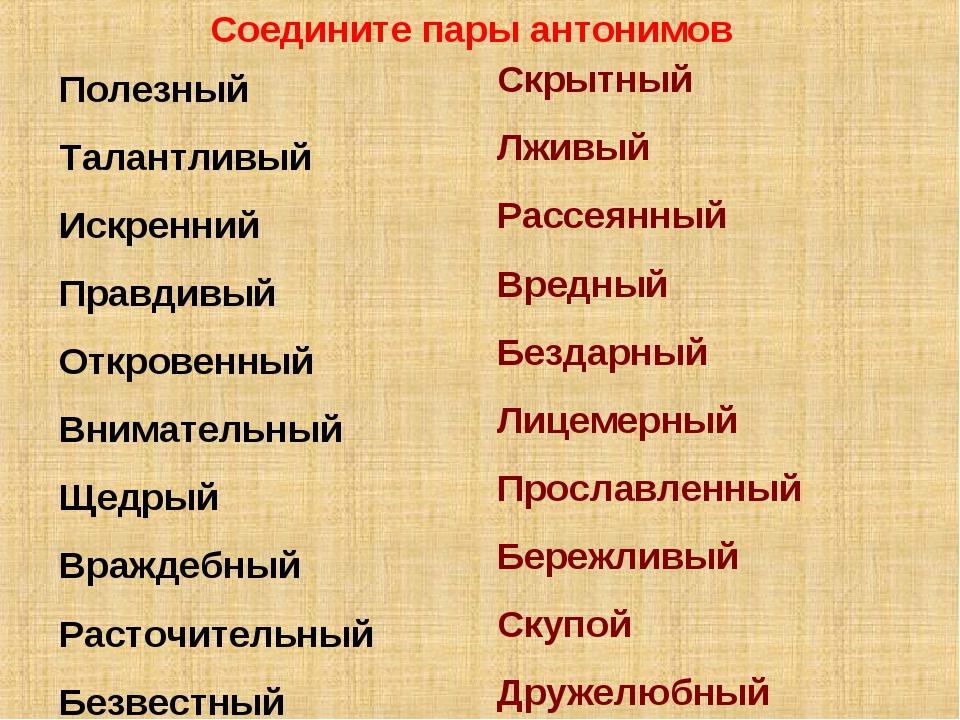 Соедините пары антонимов Полезный Талантливый Искренний Правдивый Откровенный...
