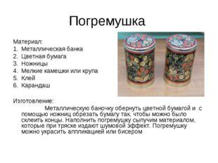 Погремушка Материал: Металлическая банка Цветная бумага Ножницы Мелкие камешк