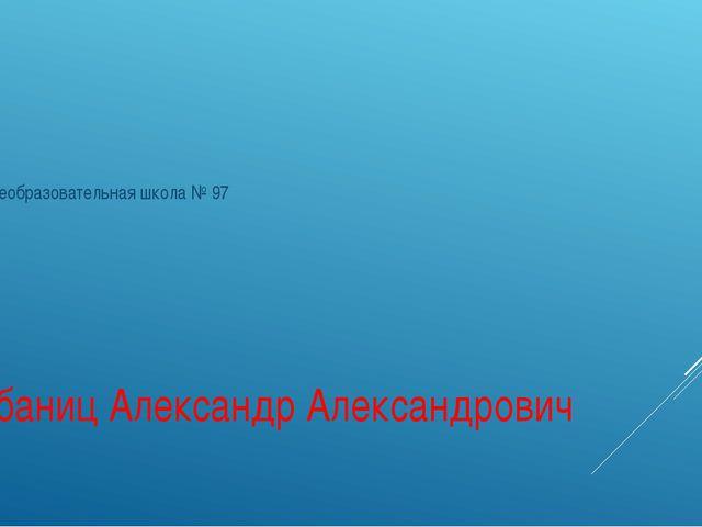 Шебаниц Александр Александрович Общеобразовательная школа № 97