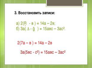 3. Восстановить записи: а) 2(□ - в ) = 14а – 2в; б) 3а( ∆ - ○ ) = 15авс – 3ас