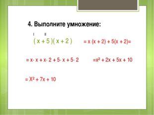 4. Выполните умножение: ( х + 5 )( х + 2 ) = х (х + 2) + 5(х + 2)= I II = х·