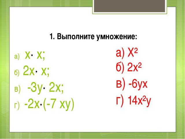 а) х· х; б) 2х· х; в) -3у· 2х; г) -2х·(-7 ху) а) Х² б) 2х² в) -6ух г) 14х²у 1...
