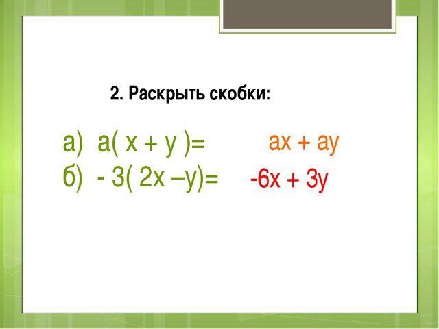 2. Раскрыть скобки: а) а( х + у )= б) - 3( 2х –у)= ах + ау -6х + 3у