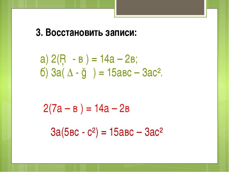 3. Восстановить записи: а) 2(□ - в ) = 14а – 2в; б) 3а( ∆ - ○ ) = 15авс – 3ас...
