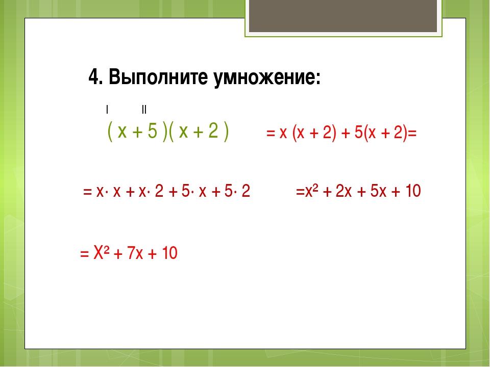 4. Выполните умножение: ( х + 5 )( х + 2 ) = х (х + 2) + 5(х + 2)= I II = х·...