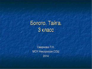 Болото. Тайга. 3 класс Смирнова Л.Н. МОУ Некоузская СОШ 2014