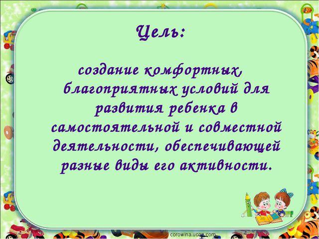 Цель: создание комфортных, благоприятных условий для развития ребенка в самос...