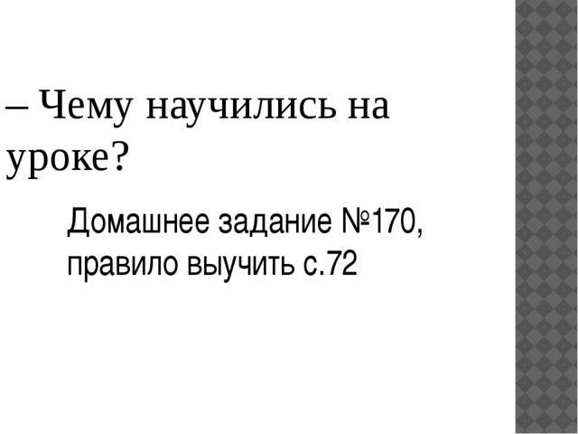– Чему научились на уроке? Домашнее задание №170, правило выучить с.72
