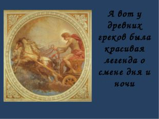 А вот у древних греков была красивая легенда о смене дня и ночи