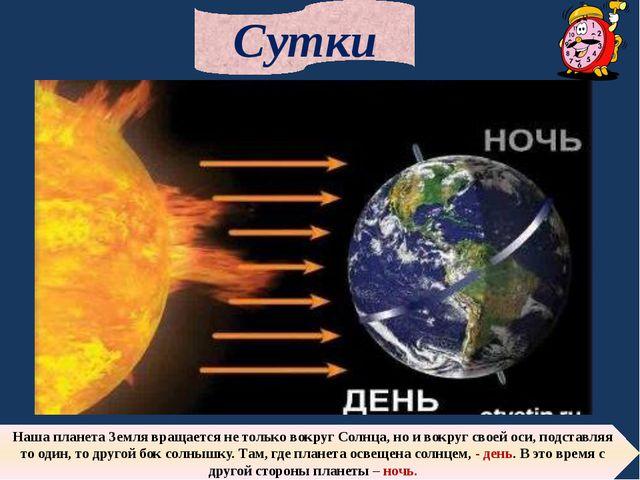 Сутки Наша планета Земля вращается не только вокруг Солнца, но и вокруг своей...