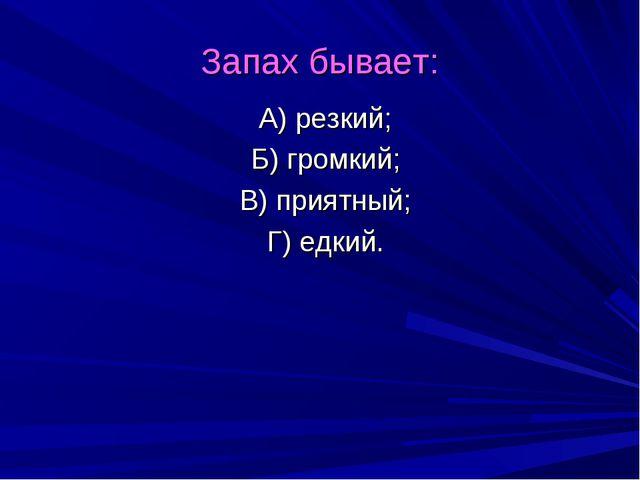 Запах бывает: А) резкий; Б) громкий; В) приятный; Г) едкий.