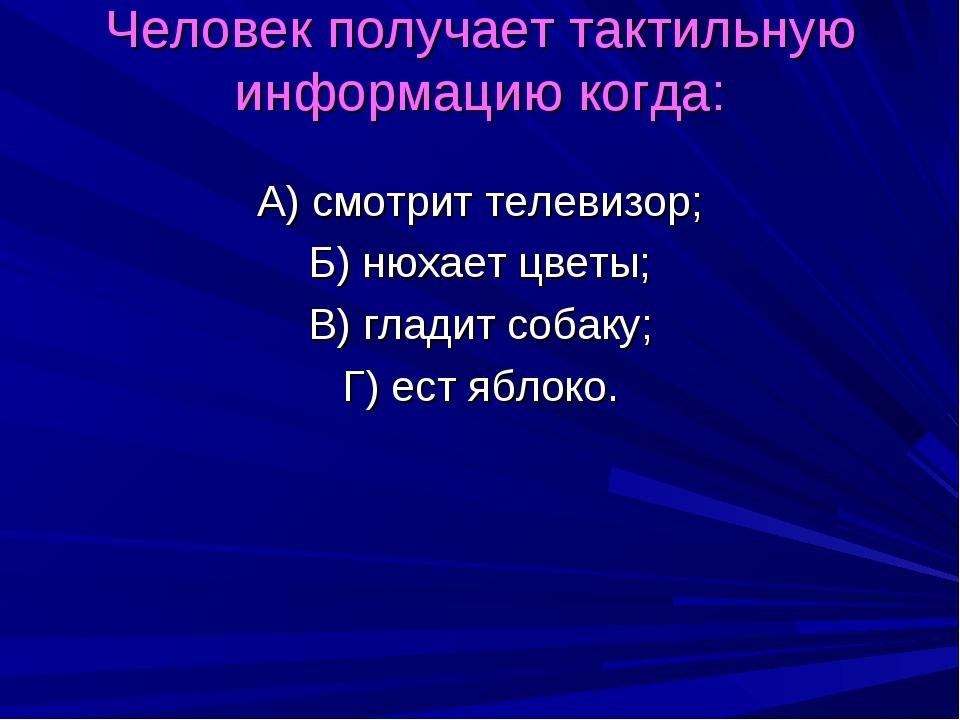 Человек получает тактильную информацию когда: А) смотрит телевизор; Б) нюхает...