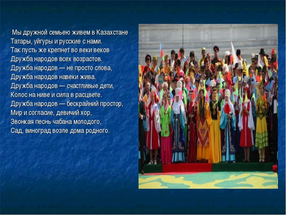 Мы дружной семьею живем в Казахстане Татары, уйгуры и русские с нами. Так пу...
