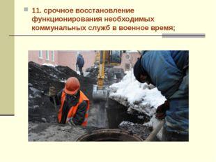 11. срочное восстановление функционирования необходимых коммунальных служб в