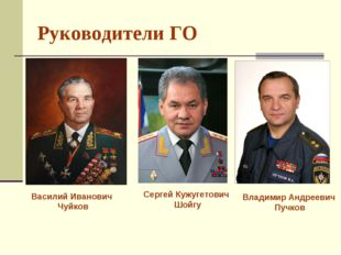 Руководители ГО Василий Иванович Чуйков Сергей Кужугетович Шойгу Владимир Анд