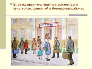 2. эвакуация населения, материальных и культурных ценностей в безопасные райо