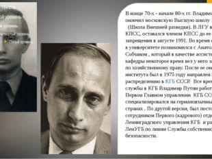 В конце 70-х - начале 80-х гг. Владимир Путин окончил московскую Высшую школ