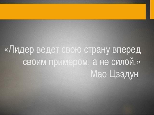 «Лидер ведет свою страну вперед своим примером, ане силой.» Мао Цзэдун