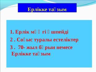 Ерлікке тағзым 1. Ерлік мәңгі өшпейді 2 . Соғыс туралы естеліктер 3 . 70- жыл