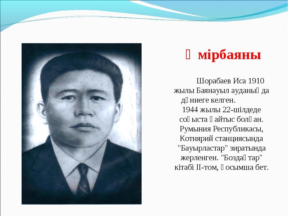 Өмірбаяны Шорабаев Иса 1910 жылы Баянауыл ауданыңда дүниеге келген. 1944 жылы...