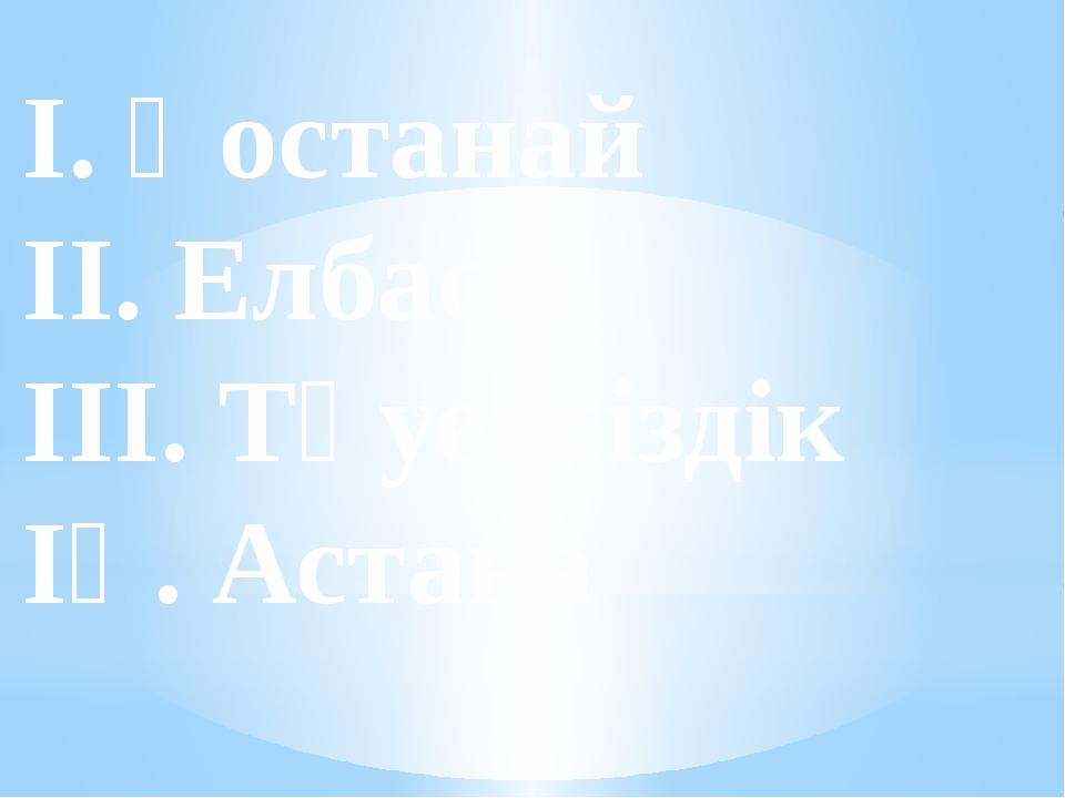 І. Қостанай ІІ. Елбасы ІІІ. Тәуелсіздік ІҮ. Астана