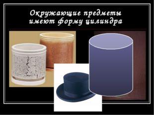 Окружающие предметы имеют форму цилиндра
