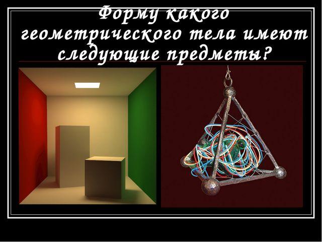Форму какого геометрического тела имеют следующие предметы?