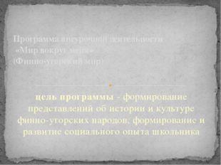 цель программы - формирование представлений об истории и культуре финно-угорс