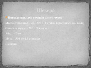 Ингредиенты для печенья шекер-чурек Масло сливочное – 250-300 г (1 стакан в