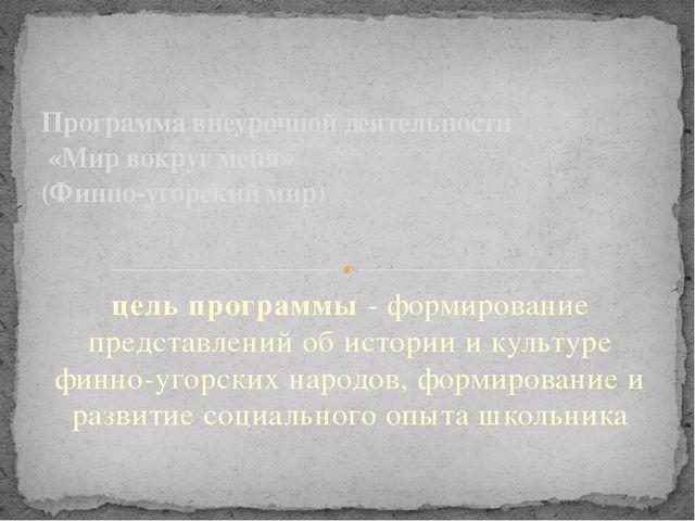 цель программы - формирование представлений об истории и культуре финно-угорс...