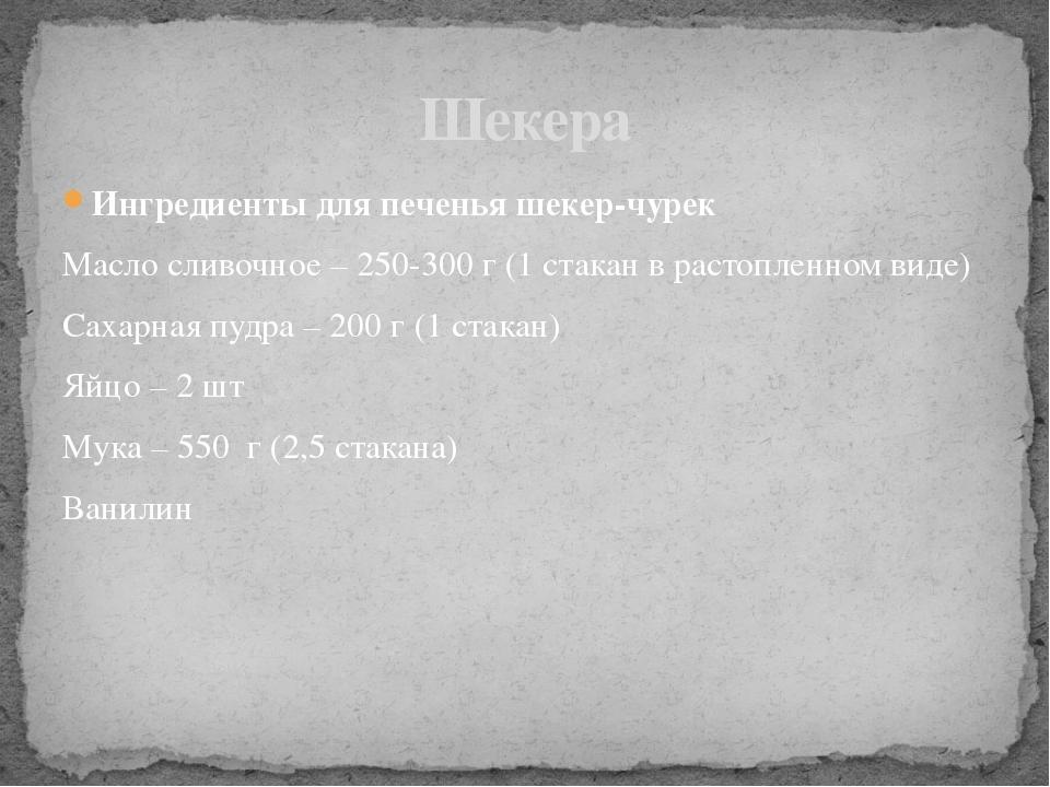 Ингредиенты для печенья шекер-чурек Масло сливочное – 250-300 г (1 стакан в...