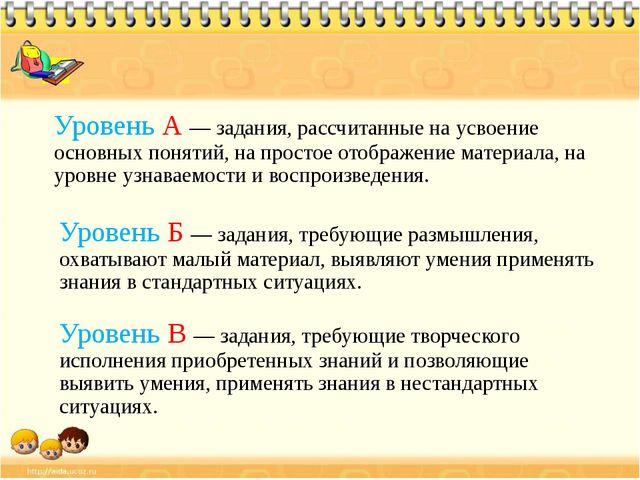 Уровень А — задания, рассчитанные на усвоение основных понятий, на простое от...