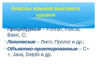 Процедурные – Fortran, Pascal, Basic, C; Логические – Лисп, Пролог и др.; Объ