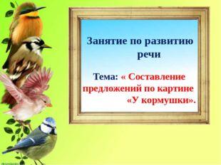 Занятие по развитию речи Тема: « Составление предложений по картине «У корму