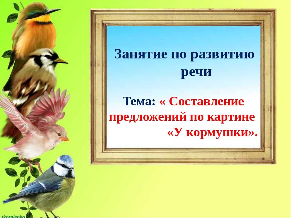 Занятие по развитию речи Тема: « Составление предложений по картине «У корму...